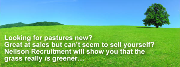 Looking for pastures new? Great at sales but can't seem to sell yourself? Neilson Recruitment will show you that the grass really is greener...
